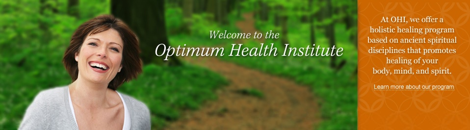 Welcome to the Optimum Health Institute: At OHI, we offer a comprehensive, holistic healing program that promotes the natural well-being of your body, mind, and spirit [ Click to learn more about our program ]